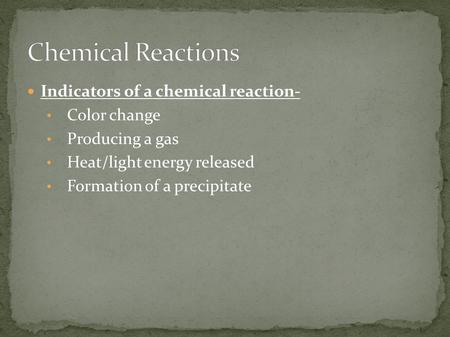 Indicators of a chemical reaction- Color change Producing a gas Heat/light energy released Formation of a precipitate.