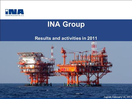 INA Group Results and activities in 2011 Zagreb, February 14, 2012.
