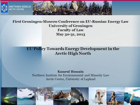 Kamrul Hossain Northern Institute for Environmental and Minority Law Arctic Centre, University of Lapland First Groningen-Moscow Conference on EU-Russian.