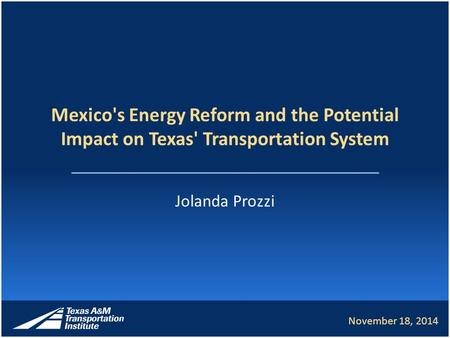 Mexico's Energy Reform and the Potential Impact on Texas' Transportation System Jolanda Prozzi November 18, 2014.