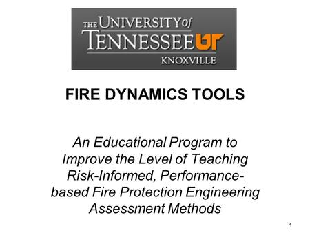 FIRE DYNAMICS TOOLS An Educational Program <strong>to</strong> Improve the Level of Teaching Risk-Informed, Performance-based Fire Protection Engineering Assessment Methods.