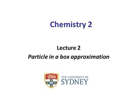 Chemistry 2 Lecture 2 Particle in a box approximation.