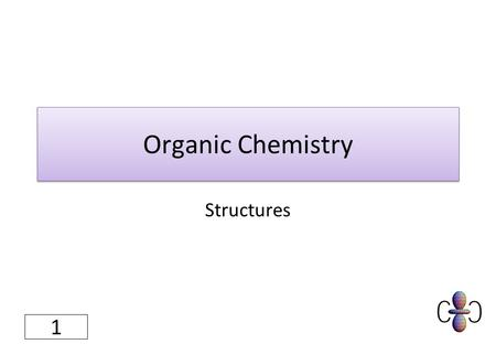 Organic Chemistry Structures 1. What do I need to know? 1.Translate between molecular, structural and ball and stick representations of simple organic.