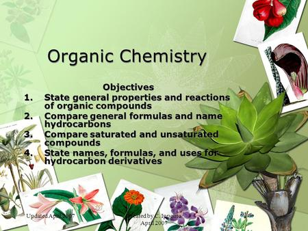 Updated April 2007Created by C. Ippolito April 2007 Organic Chemistry Objectives 1.State general properties and reactions of organic compounds 2.Compare.
