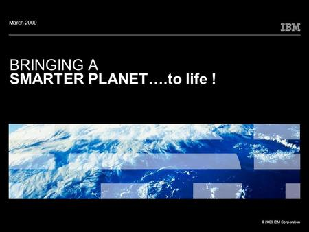 © 2009 IBM Corporation BRINGING A SMARTER PLANET….to life ! March 2009.