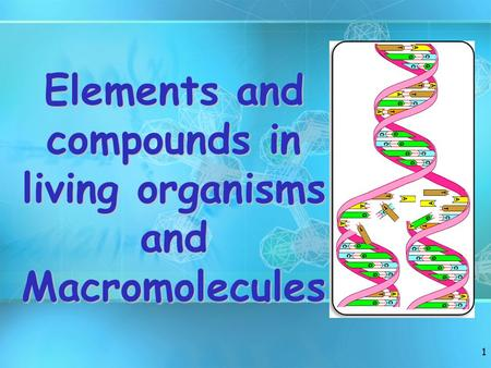 1 Elements and compounds in living organisms and Macromolecules.