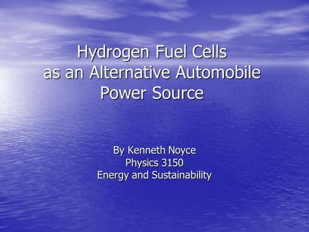 Hydrogen <strong>Fuel</strong> Cells as an <strong>Alternative</strong> <strong>Automobile</strong> Power Source By Kenneth Noyce Physics 3150 Energy and Sustainability.