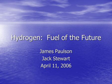 Hydrogen: Fuel of the Future James Paulson Jack Stewart April 11, 2006.
