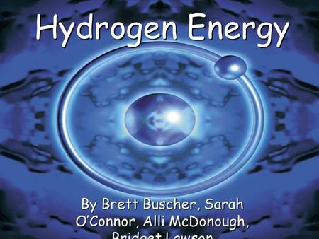 Hydrogen Energy By Brett Buscher, Sarah O'Connor, Alli McDonough, Bridget Lawson.