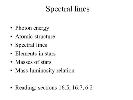 Spectral lines Photon energy Atomic structure Spectral lines Elements in stars Masses of stars Mass-luminosity relation Reading: sections 16.5, 16.7, 6.2.