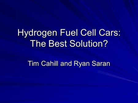 Hydrogen Fuel Cell Cars: The Best Solution? Tim Cahill and Ryan Saran.