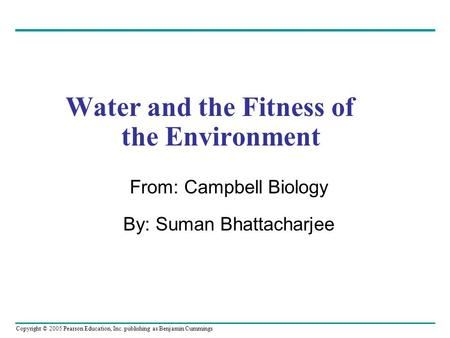 Copyright © 2005 Pearson Education, Inc. publishing as Benjamin Cummings Water and the Fitness of the Environment From: Campbell Biology By: Suman Bhattacharjee.
