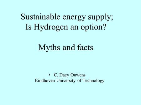 Sustainable energy supply; Is Hydrogen an option? Myths and facts C. Daey Ouwens Eindhoven University of Technology.
