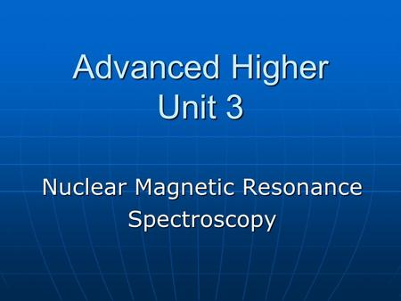 Advanced Higher Unit 3 Nuclear Magnetic Resonance Spectroscopy.