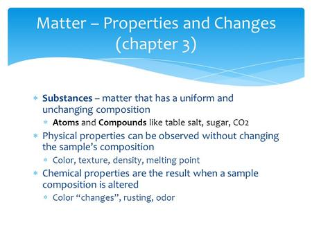  Substances – matter that has a uniform and unchanging composition  Atoms and Compounds like table salt, sugar, CO2  Physical properties can be observed.