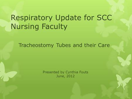 Respiratory Update for SCC Nursing Faculty Tracheostomy Tubes and their Care Presented by Cynthia Fouts June, 2012.