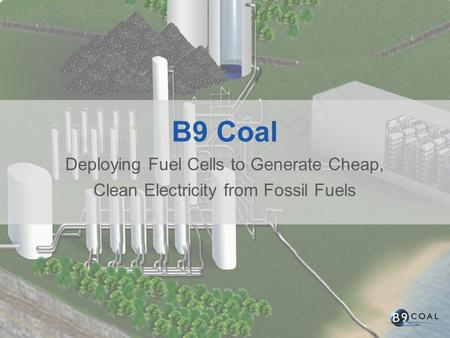 B9 Coal Deploying Fuel Cells to Generate Cheap, Clean Electricity from Fossil Fuels.