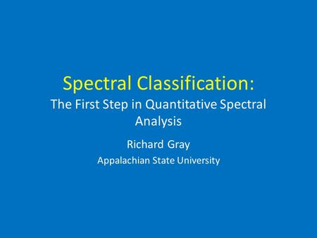 Spectral Classification: The First Step in Quantitative Spectral Analysis Richard Gray Appalachian State University.