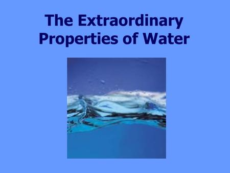 The Extraordinary Properties of Water. Water is the ONLY compound that commonly exists in all 3 phases (solid, liquid, gas) on Earth. There would be no.