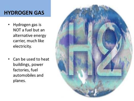 HYDROGEN GAS Hydrogen gas is NOT a fuel but an alternative energy carrier, much like electricity. Can be used to heat buildings, power factories, fuel.