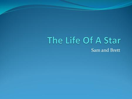 Sam and Brett. What Is A Star? Mass of gas together held by gravity that is self luminated.