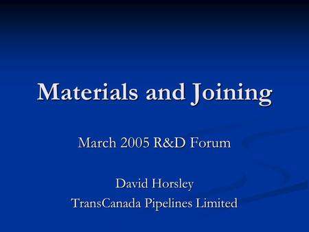 Materials and Joining March 2005 R&D Forum David Horsley TransCanada Pipelines Limited.