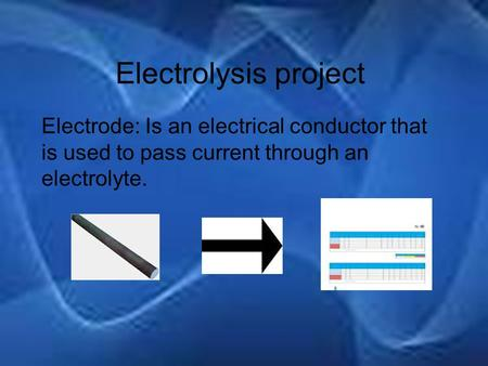 Electrolysis project Electrode: Is an electrical conductor that is used to pass current through an electrolyte.