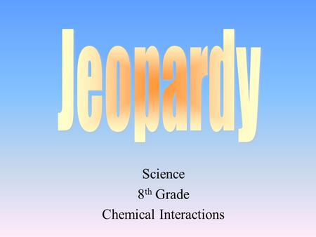 Science 8 th Grade Chemical Interactions 100 200 400 300 400 Choice1Choice 2Choice 3Choice 4 300 200 400 200 100 500 100.