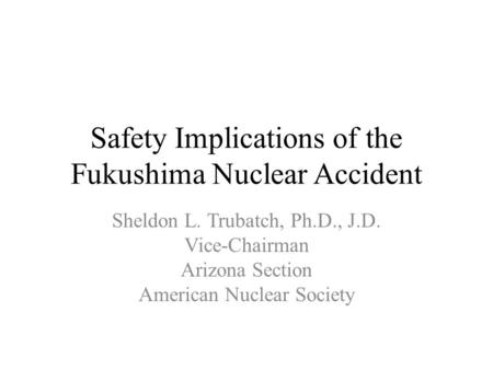 Safety Implications of the Fukushima Nuclear Accident Sheldon L. Trubatch, Ph.D., J.D. Vice-Chairman Arizona Section American Nuclear Society.