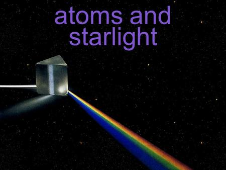 Atoms and starlight. light is the only way we know about stars wasn't until we looked at the sun's light that we realized that there's a bunch of info.