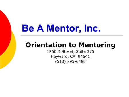 Be A Mentor, Inc. Orientation to Mentoring 1260 B Street, Suite 375 Hayward, CA 94541 (510) 795-6488.
