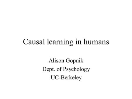 Causal learning in humans Alison Gopnik Dept. of Psychology UC-Berkeley.