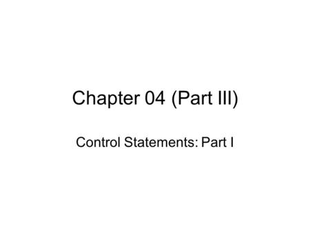 Chapter 04 (Part III) Control Statements: Part I.