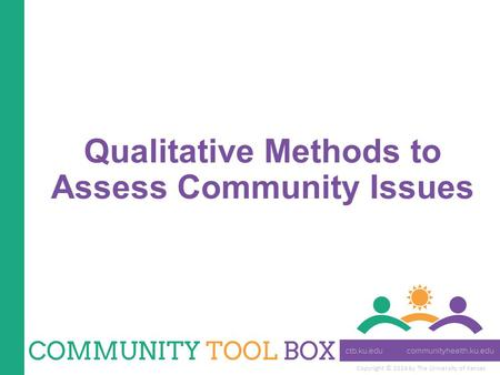 Copyright © 2014 by The University of Kansas Qualitative Methods to Assess Community Issues.