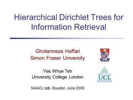 Hierarchical Dirichlet Trees for Information Retrieval Gholamreza Haffari Simon Fraser University Yee Whye Teh University College London NAACL talk, Boulder,