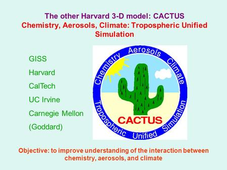 The other Harvard 3-D model: CACTUS Chemistry, Aerosols, Climate: Tropospheric Unified Simulation Objective: to improve understanding of the interaction.