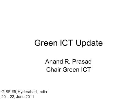 Green ICT Update Anand R. Prasad Chair Green ICT GISFI#5, Hyderabad, India 20 – 22, June 2011.