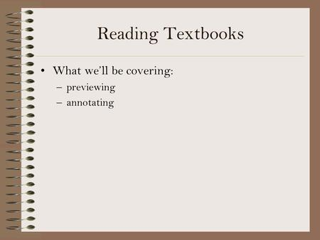 Reading Textbooks What we'll be covering: previewing annotating.