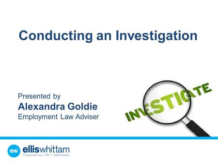 Conducting an Investigation Presented by Alexandra Goldie Employment Law Adviser.