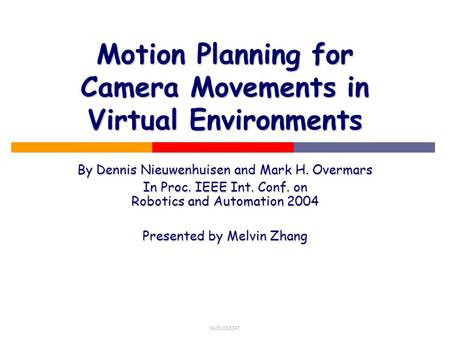NUS CS5247 Motion Planning for Camera Movements in Virtual Environments By Dennis Nieuwenhuisen and Mark H. Overmars In Proc. IEEE Int. Conf. on Robotics.