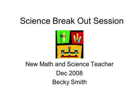 Science Break Out Session New Math and Science Teacher Dec 2008 Becky Smith.