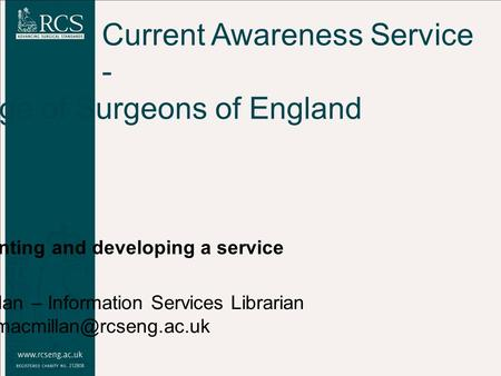 Current Awareness Service - Royal College of Surgeons of England Implementing and developing a service Tom Macmillan – Information Services Librarian