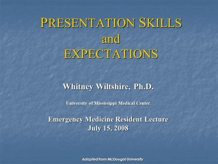 P RESENTATION S KILLS and EXPECTATIONS Whitney Wiltshire, Ph.D. University of Mississippi Medical Center Emergency Medicine Resident Lecture July 15, 2008.