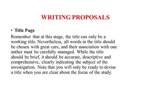 WRITING PROPOSALS Title Page Remember that at this stage, the title can only be a working title. Nevertheless, all words in the title should be chosen.