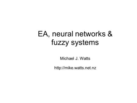 EA, neural networks & fuzzy systems Michael J. Watts
