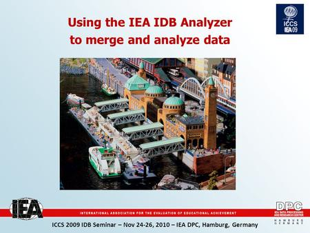 ICCS 2009 IDB Seminar – Nov 24-26, 2010 – IEA DPC, Hamburg, Germany Using the IEA IDB Analyzer to merge and analyze data.