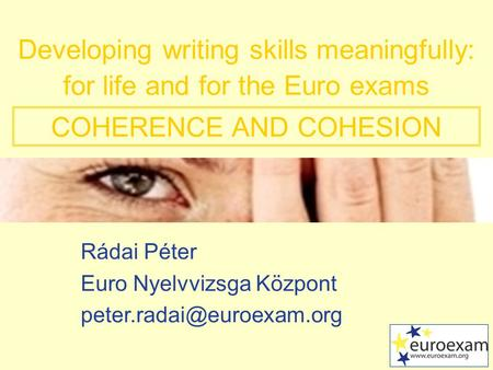 Rádai Péter Euro Nyelvvizsga Központ Developing writing skills meaningfully: for life and for the Euro exams COHERENCE AND COHESION.