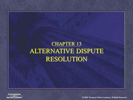 © 2006 Thomson Delmar Learning. All Right Reserved. CHAPTER 13 ALTERNATIVE DISPUTE RESOLUTION.