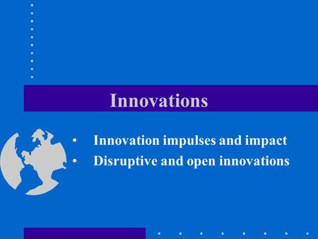 Innovations Innovation impulses and impact Disruptive and open innovations.