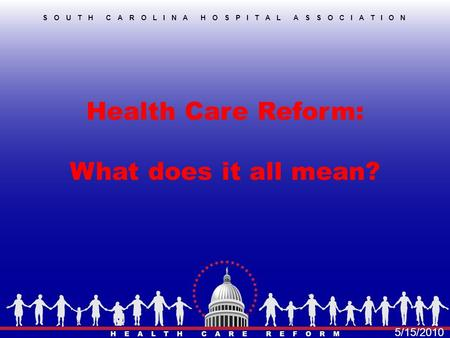 Health Care Reform: What does it all mean? SOUTH CAROLINA HOSPITAL ASSOCIATION 5/15/2010.